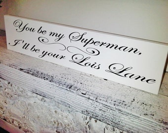 Funny bedroom art, You be my superman I'll be your Lois Lane, Wedding Signs, romantic, super hero, boyfriend girlfriend gift, guy gift mens