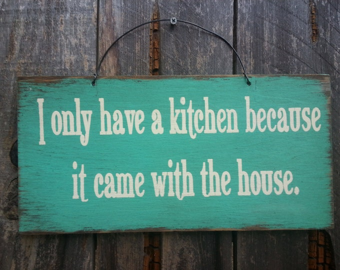 I Only Have A Kitchen Because It Came With The House Sign - Kitchen Sign - Funny Saying