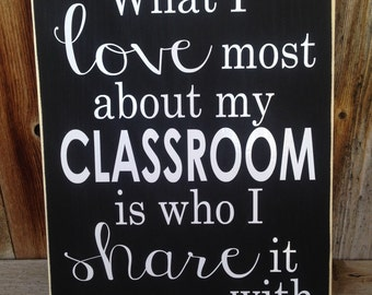 What I love most about my CLASSROOM is who I share it with. Teacher, classroom, school wood sign with vinyl lettering decor