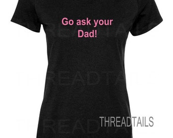 Mom shirt. Go ask your Dad on front of tee.  Mom, Mommy, Wife, Mother, Birthday Gift idea.  Humor funny t-shirt, apparel.