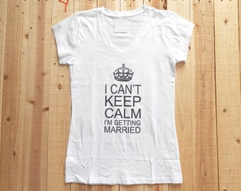 I Cant Keep Calm Im Getting Married Shirt. Bride V-Neck T-Shirt. I Cant Keep Calm Im Getting Married Tee Shirt. Bride Workout T-Shirt.