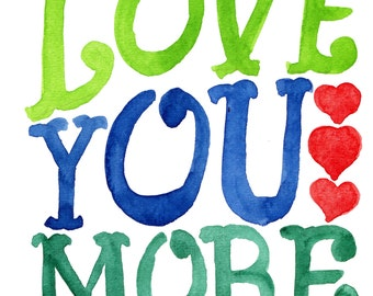 Love You More -- Watercolor Print with hand lettering
