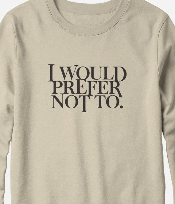 Sweatshirt - I Would Prefer Not To - Herman Melville - literary sweatshirt - You Choose Color
