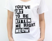 You've Cat to be Kitten Me Right Meow Shirt Cat Shirt TShirt T-Shirt T Shirt Tee Unisex - silk screen handmade – Size S M L