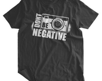 Don't Be Negative T-Shirt Photography Tshirt Gifts for Photographers Funny Camera Shirt Family Mens Ladies Womens Youth Kids T-shirt
