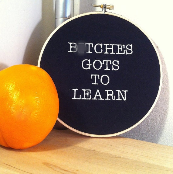 B*tches Gots To Learn - Funny Embroidery Hoop Art -  Mature