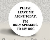Please Leave Me Alone Today Dog - PINBACK BUTTON or MAGNET - 1.25 inch round
