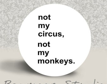 Not my Circus, Not my Monkeys - PINBACK BUTTON or MAGNET - 1.25 inch round
