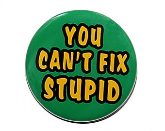 You Can't Fix Stupid - Pinback Button Badge 1 1/2 inch