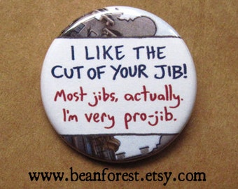I like the cut of your jib. most jibs, actually. i'm very pro-jib. - pinback button badge