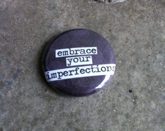 Embrace Your Imperfections - Pinback Button, Magnet, Mirror, or Bottle Opener