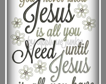 You never know Jesus is all you need... Machine Embroidery design