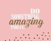 do something AMAZING today..  digital inspirational print..  digital download jpeg