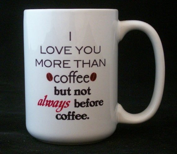 I Love You More Than Coffee: I Love You More Than Coffee But Not Always Before Coffee Cup