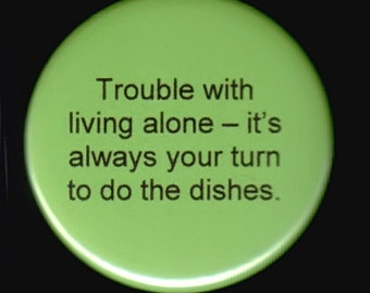 Trouble with living alone - it's always your turn to do the dishes.   Pinback button or magnet