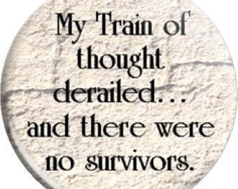 Train of thought. Item  FD25-37  - 1.25 inch Metal Pin back Button or Magnet