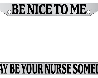 Chrome License Plate Frame Be Nice To Me, I May Be Your Nurse Someday Auto Accessory Novelty Hand Made