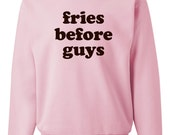 Fries Before Guys Sweater - French Fry Parody Print on Crewneck Sweatshirt - Unisex Sizes S, M, L, XL