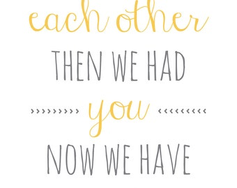DIGITAL DOWNLOAD - First We Had Each Other, Now We Have Everything, Baby, Children's Nursery Typography Print