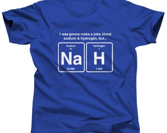 I Was Going to Make a Joke About Sodium and Hydrogen but NaH Chemistry Shirt - Periodic Table Shirt - (See SIZING CHART in Item Details)
