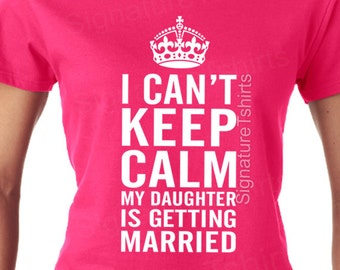 I Can't KEEP CALM My Daughter is Getting Married. Funny Ladies T-Shirt. Womens Humor Gift Christmas Present Mother Father Bride Wedding Gift