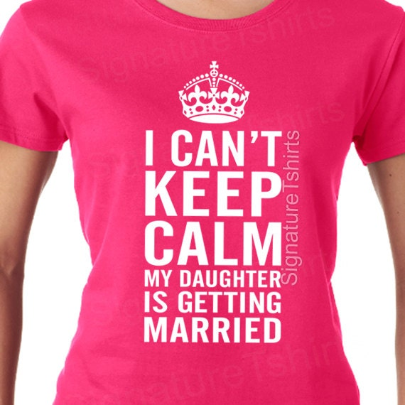 I Can 39 T Keep Calm My Daughter Is Getting Married Funny