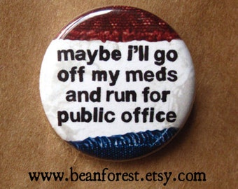 """maybe i'll go off my meds and run for public office -  campaign pin donald trump election 2016 political button 1.25"""" badge - fridge magnet"""