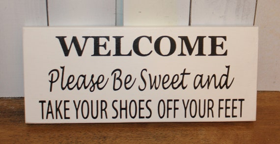 Welcome Please Be Sweet Take Your Shoes Off Your Feet