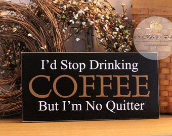 I'd Stop Drinking Coffee But I'm No Quitter Funny Wood Sign