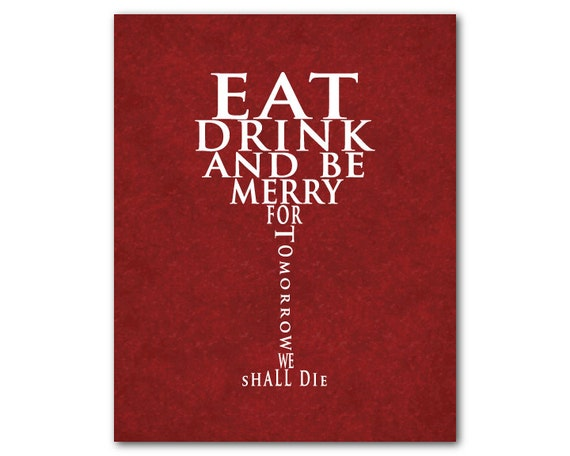 Eat And Drink For Tomorrow We Shall Die