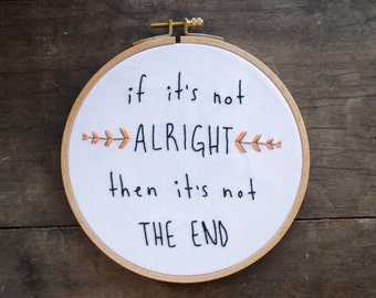Embroidery Hoop Art Quote, If it's not Alright then it's not the End, Wall art on Vintage fabric