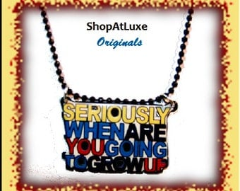 SERIOUSLY When Are You Going To GROW UP Limited Edition Necklace