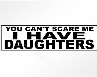 Funny bumper stickers. You Can't Scare Me, I Have Daughters. For parents of girls everywhere.