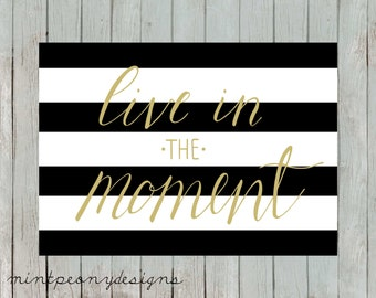 Live in the moment.  5x7 digital printable.  Gold calligraphy with black and white stripes.  Home decor print.