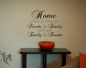 Home Where you treat your Friends like Family and your Family like Friends - Vinyl Decal - Wall Vinyl - Wall Decor - Wall Decal