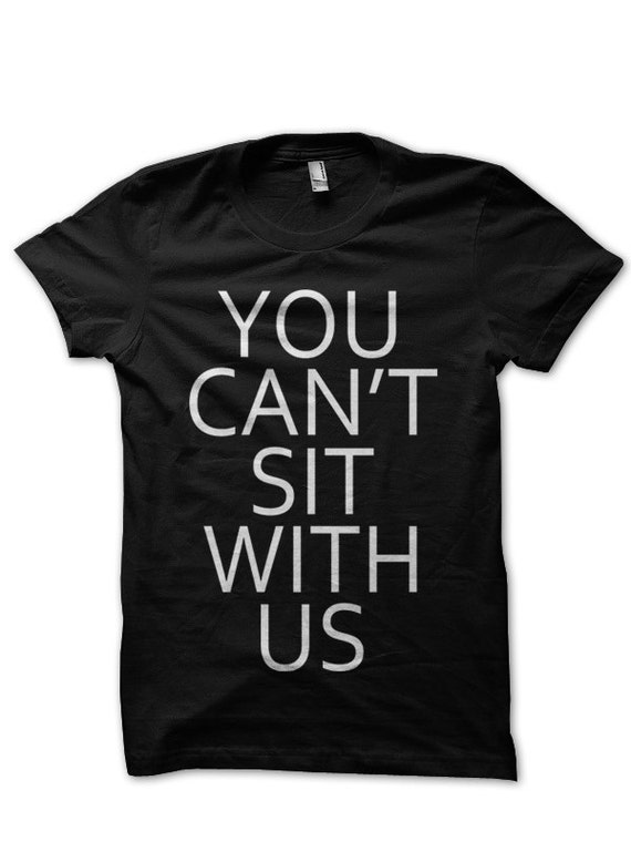 You Can't Sit With US Mean Girls Movie Crew Neck Unisex Mens Womens T-shirt Tshirt in Black White Dope Cool Pinkman Swag Glen Coco
