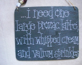i need one large prozac latte with whipped cream and valium sprinkles....a new silly sign by gotmojo