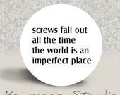 Screws Fall Out all the Time. The World is an Imperfect Place - PINBACK BUTTON or MAGNET - 1.25 inch round