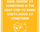 Dude, suckin' at something is the first step to being sorta good at something. Adventure Time Jake the dog inspired 8X10 digital jpg file.