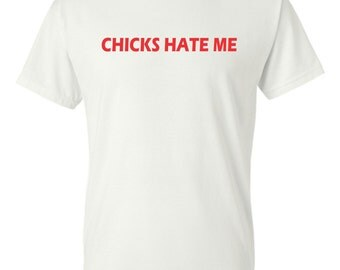 Chicks Hate Me t-shirt