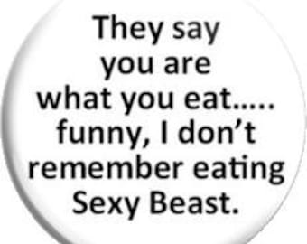 """Sexy Beast. Item  FD-0811  - 1.25"""" or 2.25"""" inch Metal Pin back Button / Magnet or Mirror"""
