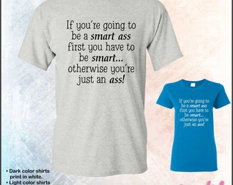 If you're going to be a smart ass, first you have to be smart tshirt • Mens #5000 • Ladies #5000L
