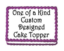 One of a Kind - Custom & Personalized Edible Cake Topper - Let us personally design a unique cake topper by a professional graphic designer