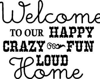 Welcome to our Happy Crazy Fun Loud Home Custom Decal 12 x 9