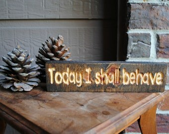 Today I shall behave Reclaimed Wood Sign - Carved Wood Sign