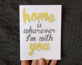 Home is wherever I'm with you - perfect Valentine note card, for love, family, friend, husband, wife, boyfriend, girlfriend, son, daughter