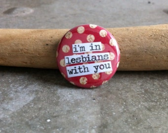 I'm In Lesbians With You - Pinback Button, Magnet, Mirror, or Bottle Opener