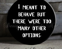 """I meant to behave but there were too many other options Quote on black Sarcastic Witty Quotes - Magnet, Key Chain 1.5"""" Pinback Button"""