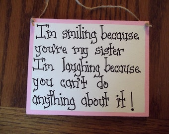 Sister sign I'm smiling because you are my Sister I'm laughing because you can't do anything about it