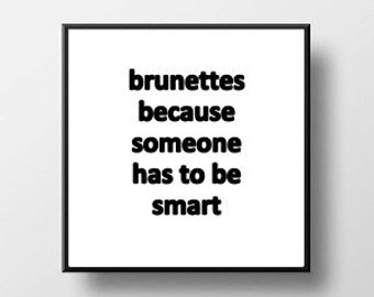 Quote Print and/or Frame - Brunettes Because Someone Has to be Smart